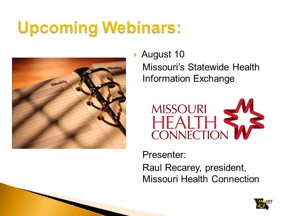  August 10 Missouri's Statewide Health Information Exchange Presenter: Raul Recarey, president, Missouri Health Connection