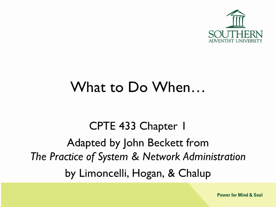 What to Do When… CPTE 433 Chapter 1 Adapted by John Beckett from The Practice of System & Network Administration by Limoncelli, Hogan, & Chalup