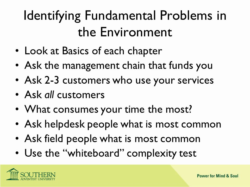 Identifying Fundamental Problems in the Environment Look at Basics of each chapter Ask the management chain that funds you Ask 2-3 customers who use your services Ask all customers What consumes your time the most.