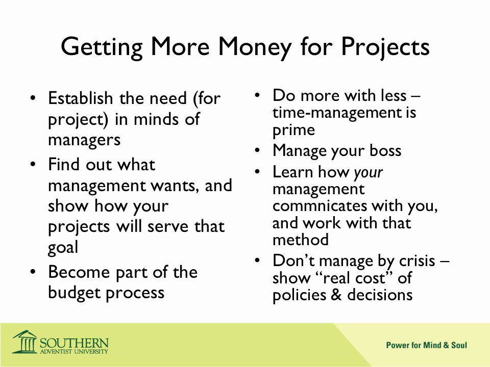 Getting More Money for Projects Establish the need (for project) in minds of managers Find out what management wants, and show how your projects will serve that goal Become part of the budget process Do more with less – time-management is prime Manage your boss Learn how your management commnicates with you, and work with that method Don't manage by crisis – show real cost of policies & decisions