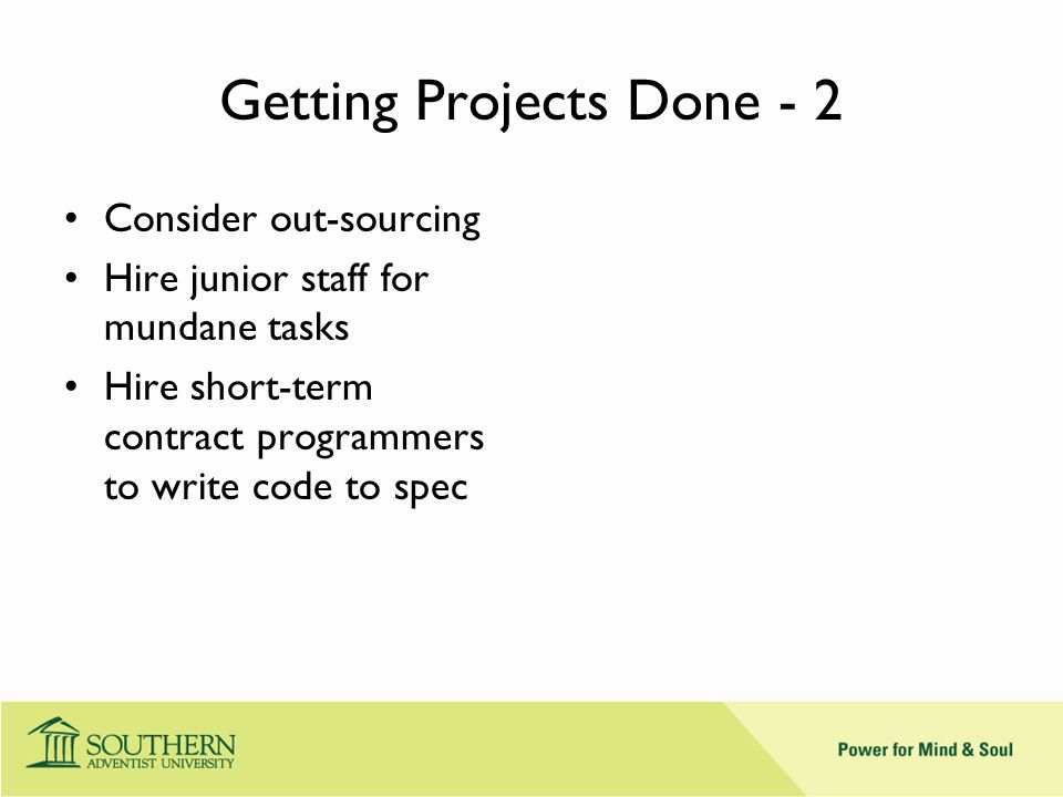 Getting Projects Done - 2 Consider out-sourcing Hire junior staff for mundane tasks Hire short-term contract programmers to write code to spec
