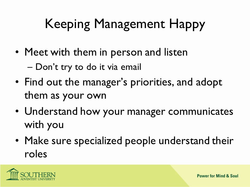 Keeping Management Happy Meet with them in person and listen –Don't try to do it via email Find out the manager's priorities, and adopt them as your own Understand how your manager communicates with you Make sure specialized people understand their roles