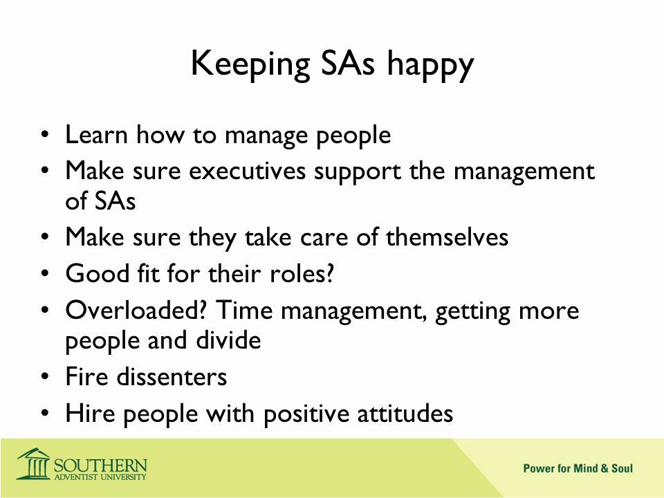 Keeping SAs happy Learn how to manage people Make sure executives support the management of SAs Make sure they take care of themselves Good fit for their roles.