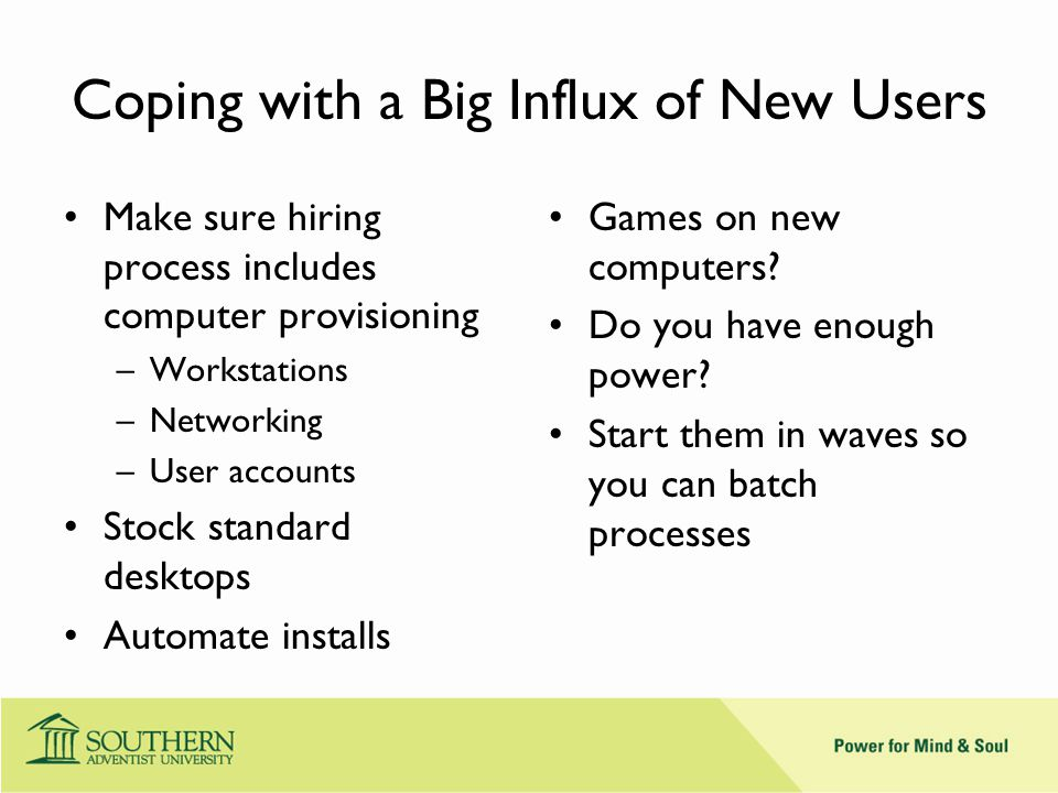Coping with a Big Influx of New Users Make sure hiring process includes computer provisioning –Workstations –Networking –User accounts Stock standard desktops Automate installs Games on new computers.