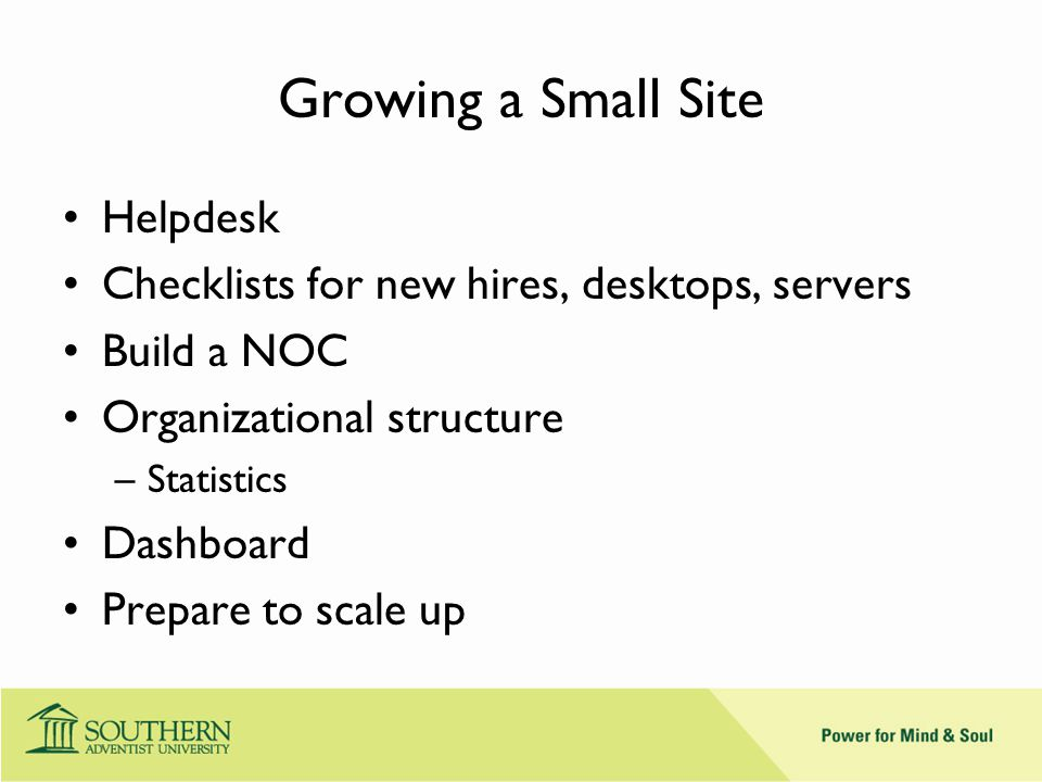 Growing a Small Site Helpdesk Checklists for new hires, desktops, servers Build a NOC Organizational structure –Statistics Dashboard Prepare to scale up