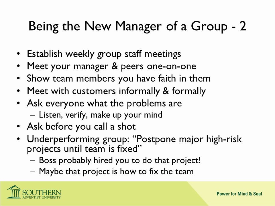 Being the New Manager of a Group - 2 Establish weekly group staff meetings Meet your manager & peers one-on-one Show team members you have faith in them Meet with customers informally & formally Ask everyone what the problems are –Listen, verify, make up your mind Ask before you call a shot Underperforming group: Postpone major high-risk projects until team is fixed –Boss probably hired you to do that project.