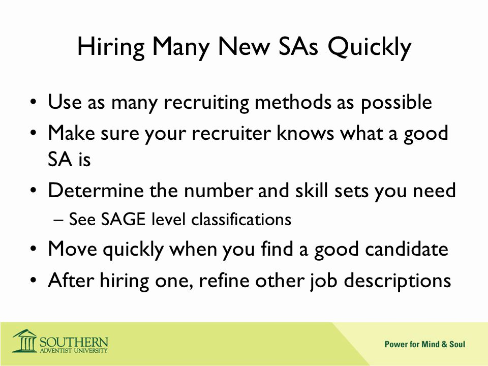 Hiring Many New SAs Quickly Use as many recruiting methods as possible Make sure your recruiter knows what a good SA is Determine the number and skill sets you need –See SAGE level classifications Move quickly when you find a good candidate After hiring one, refine other job descriptions
