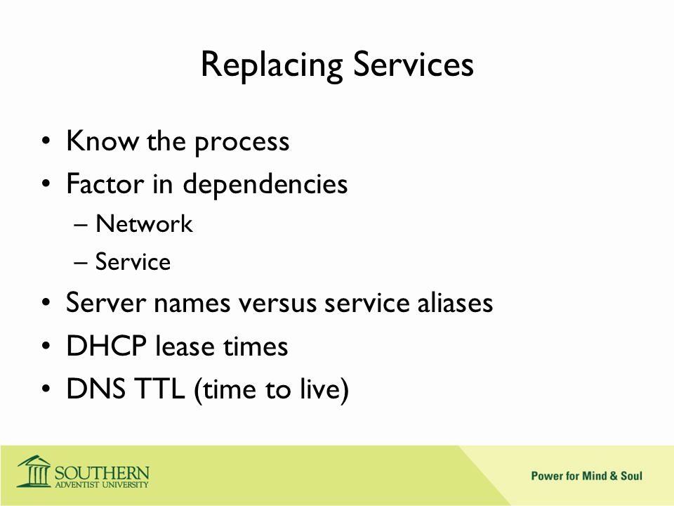 Replacing Services Know the process Factor in dependencies –Network –Service Server names versus service aliases DHCP lease times DNS TTL (time to live)