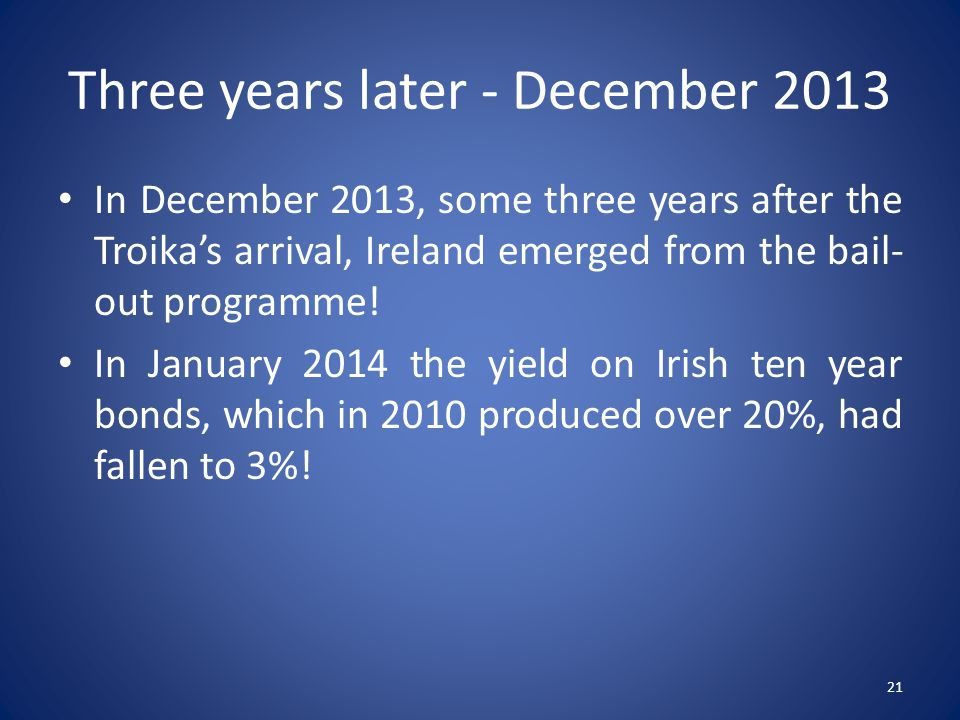 Three years later - December 2013 In December 2013, some three years after the Troika's arrival, Ireland emerged from the bail- out programme.