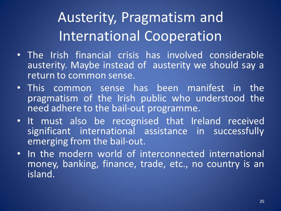 Austerity, Pragmatism and International Cooperation The Irish financial crisis has involved considerable austerity.