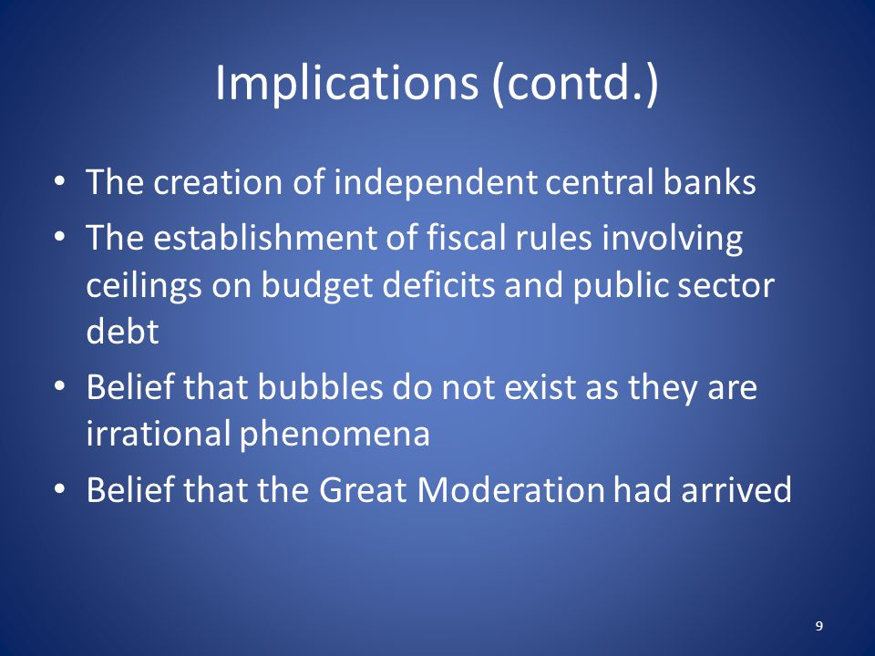 Implications (contd.) The creation of independent central banks The establishment of fiscal rules involving ceilings on budget deficits and public sector debt Belief that bubbles do not exist as they are irrational phenomena Belief that the Great Moderation had arrived 9
