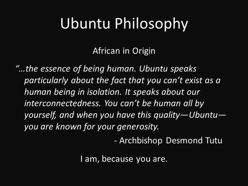 """Ubuntu Philosophy African in Origin """"…the essence of being human. Ubuntu speaks particularly about the fact that you can't exist as a human being in i"""