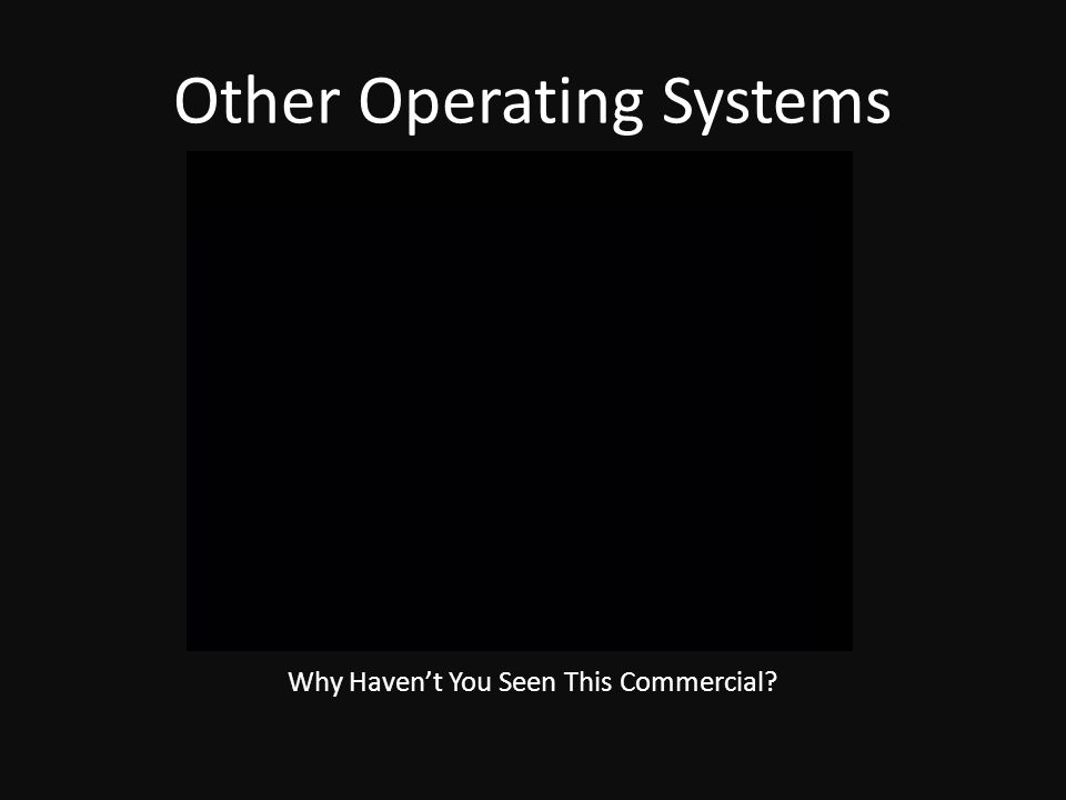 Other Operating Systems Why Haven't You Seen This Commercial?