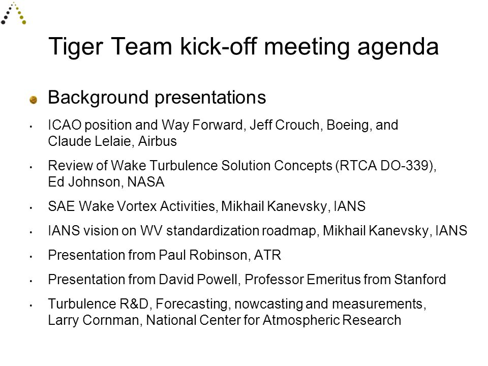 Tiger Team kick-off meeting agenda Background presentations ICAO position and Way Forward, Jeff Crouch, Boeing, and Claude Lelaie, Airbus Review of Wake Turbulence Solution Concepts (RTCA DO-339), Ed Johnson, NASA SAE Wake Vortex Activities, Mikhail Kanevsky, IANS IANS vision on WV standardization roadmap, Mikhail Kanevsky, IANS Presentation from Paul Robinson, ATR Presentation from David Powell, Professor Emeritus from Stanford Turbulence R&D, Forecasting, nowcasting and measurements, Larry Cornman, National Center for Atmospheric Research