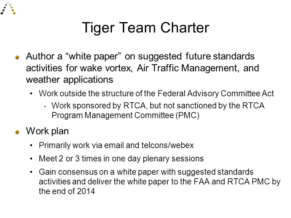 Tiger Team Charter Author a white paper on suggested future standards activities for wake vortex, Air Traffic Management, and weather applications Work outside the structure of the Federal Advisory Committee Act Work sponsored by RTCA, but not sanctioned by the RTCA Program Management Committee (PMC) Work plan Primarily work via email and telcons/webex Meet 2 or 3 times in one day plenary sessions Gain consensus on a white paper with suggested standards activities and deliver the white paper to the FAA and RTCA PMC by the end of 2014