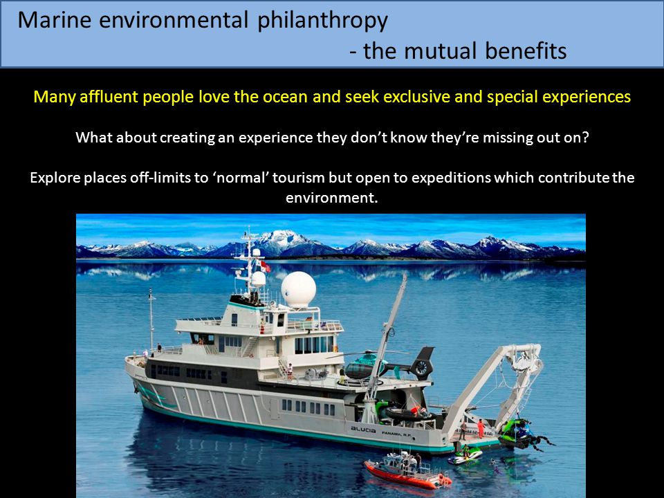 Marine environmental philanthropy - the mutual benefits Many affluent people love the ocean and seek exclusive and special experiences What about crea