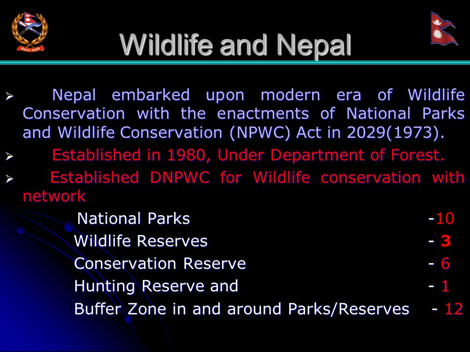 Wildlife and Nepal  Nepal embarked upon modern era of Wildlife Conservation with the enactments of National Parks and Wildlife Conservation (NPWC) Act in 2029(1973).