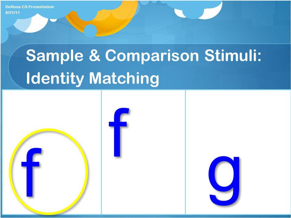 Sample & Comparison Stimuli: Identity Matching DeRosa CS Presentation f 8/21/11 f g