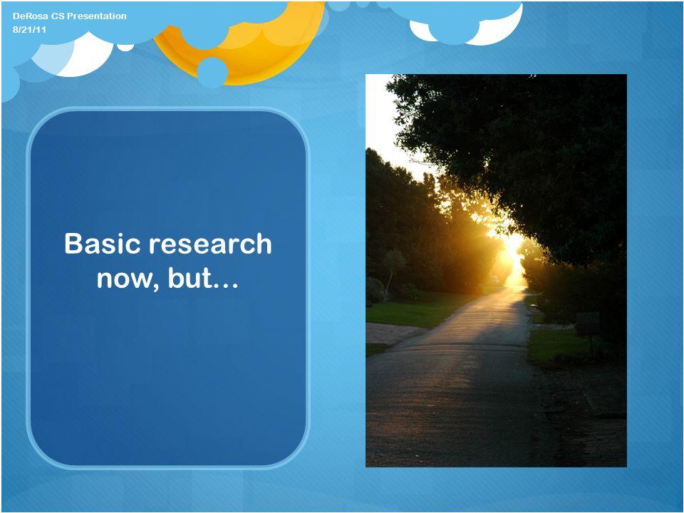 Basic research now, but… 8/21/11 DeRosa CS Presentation