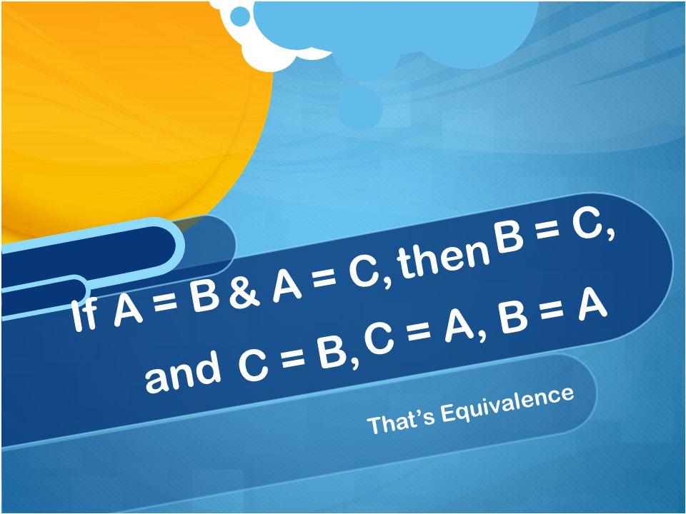 That's Equivalence If A = B & A = C, then B = C, and C = B, C = A, B = A