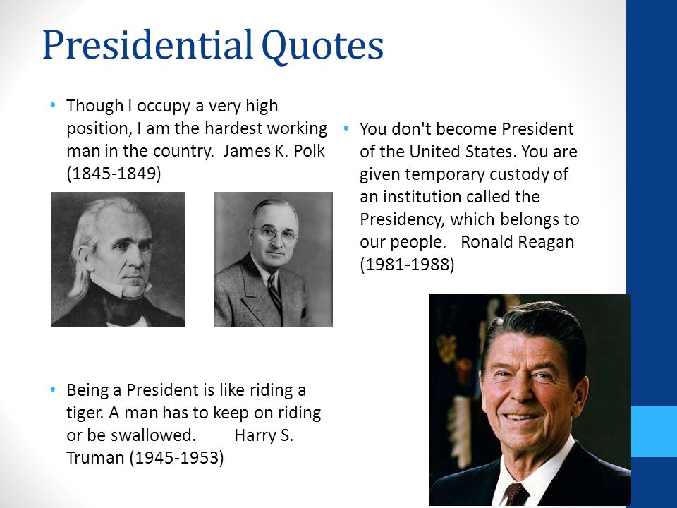 Presidential Quotes Though I occupy a very high position, I am the hardest working man in the country. James K. Polk (1845-1849) Being a President is