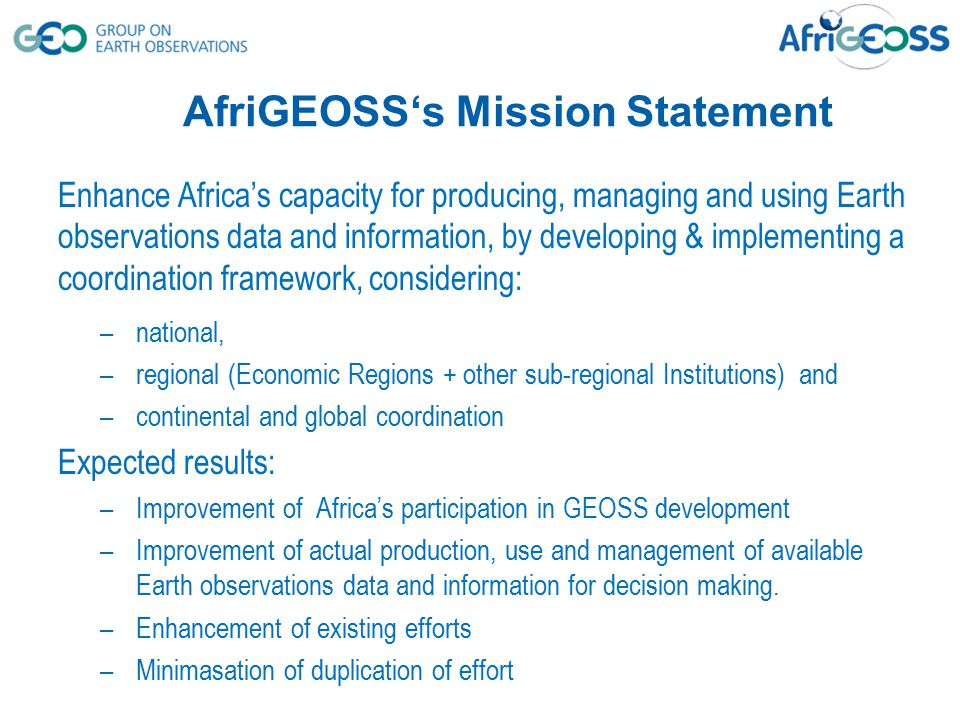 AfriGEOSS's Mission Statement Enhance Africa's capacity for producing, managing and using Earth observations data and information, by developing & imp