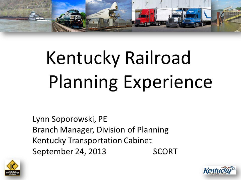 Lynn Soporowski, PE Branch Manager, Division of Planning Kentucky Transportation Cabinet September 24, 2013SCORT Kentucky Railroad Planning Experience