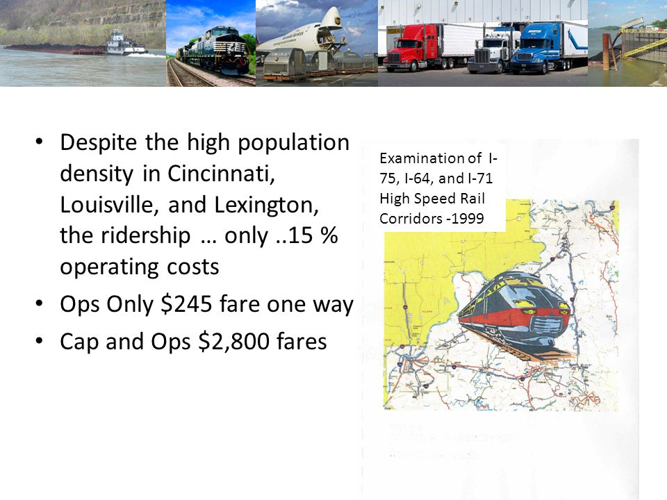 Despite the high population density in Cincinnati, Louisville, and Lexington, the ridership … only..15 % operating costs Ops Only $245 fare one way Ca