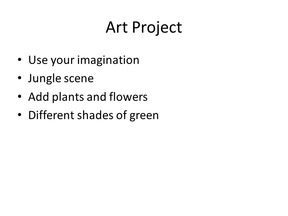 Art Project Use your imagination Jungle scene Add plants and flowers Different shades of green