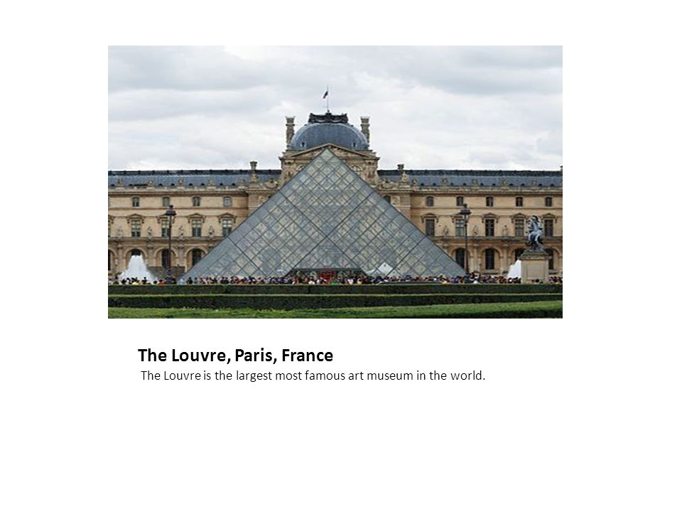 The Louvre, Paris, France The Louvre is the largest most famous art museum in the world.