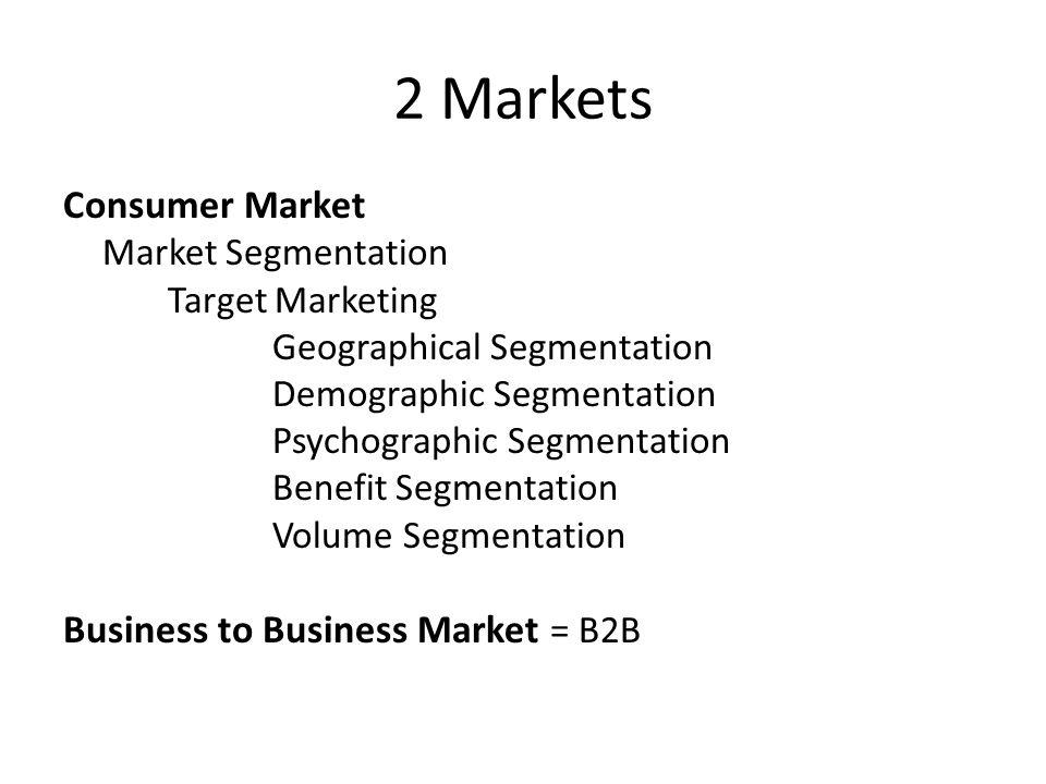 2 Markets Consumer Market Market Segmentation Target Marketing Geographical Segmentation Demographic Segmentation Psychographic Segmentation Benefit Segmentation Volume Segmentation Business to Business Market = B2B