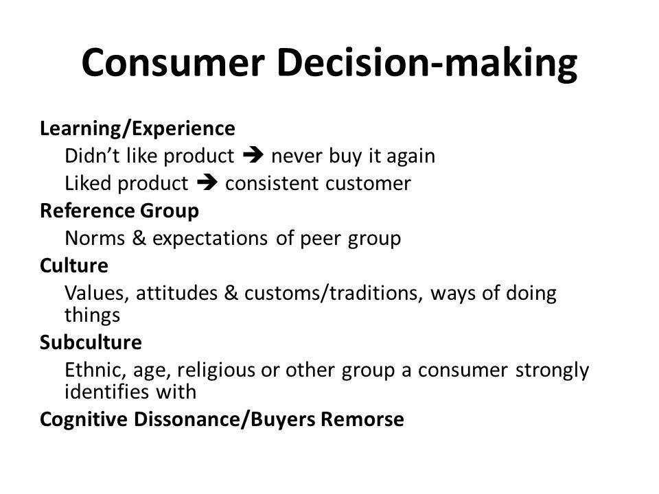 Consumer Decision-making Learning/Experience Didn't like product  never buy it again Liked product  consistent customer Reference Group Norms & expectations of peer group Culture Values, attitudes & customs/traditions, ways of doing things Subculture Ethnic, age, religious or other group a consumer strongly identifies with Cognitive Dissonance/Buyers Remorse
