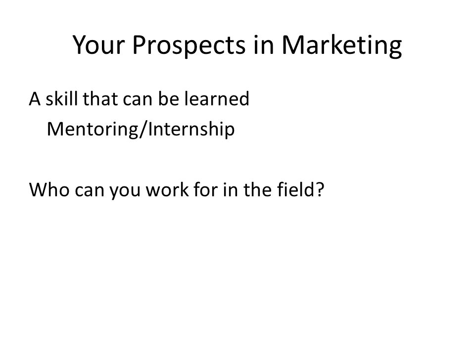 Your Prospects in Marketing A skill that can be learned Mentoring/Internship Who can you work for in the field?