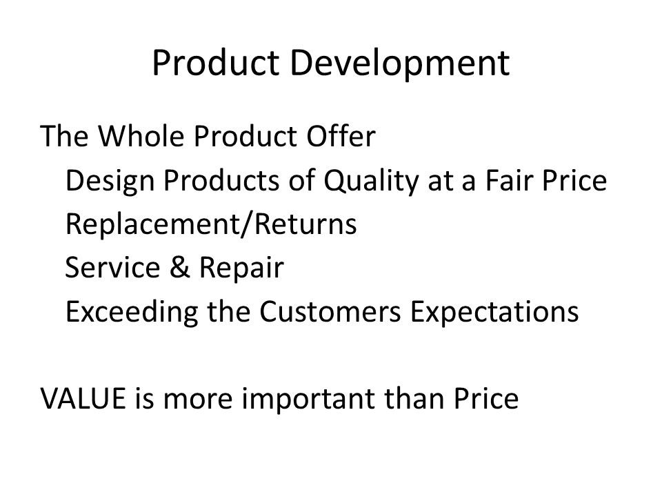 Product Development The Whole Product Offer Design Products of Quality at a Fair Price Replacement/Returns Service & Repair Exceeding the Customers Expectations VALUE is more important than Price