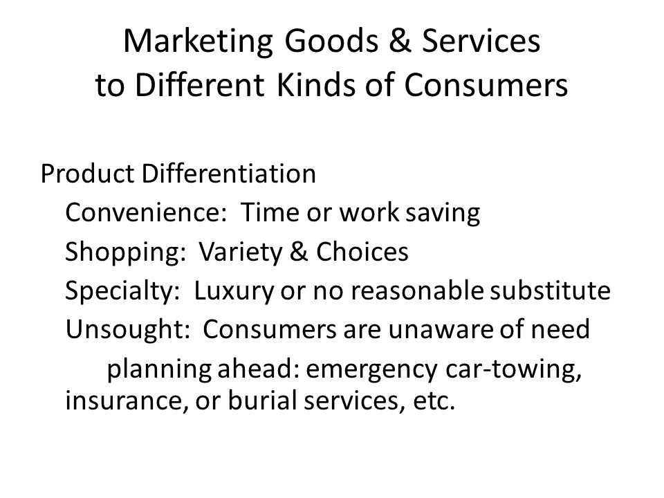 Marketing Goods & Services to Different Kinds of Consumers Product Differentiation Convenience: Time or work saving Shopping: Variety & Choices Specialty: Luxury or no reasonable substitute Unsought: Consumers are unaware of need planning ahead: emergency car-towing, insurance, or burial services, etc.