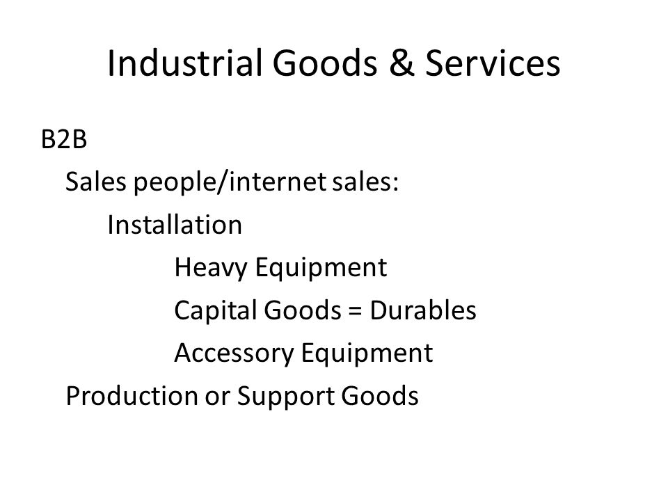Industrial Goods & Services B2B Sales people/internet sales: Installation Heavy Equipment Capital Goods = Durables Accessory Equipment Production or Support Goods
