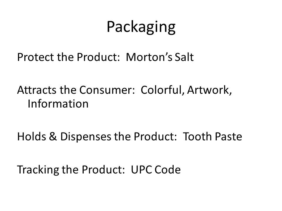 Packaging Protect the Product: Morton's Salt Attracts the Consumer: Colorful, Artwork, Information Holds & Dispenses the Product: Tooth Paste Tracking the Product: UPC Code