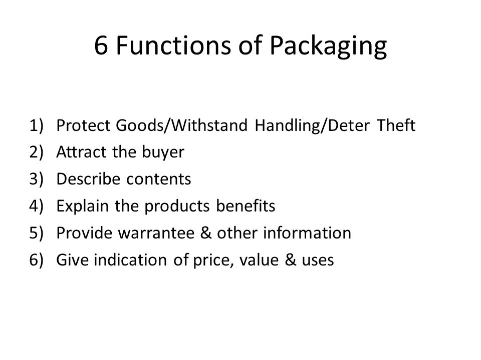 6 Functions of Packaging 1)Protect Goods/Withstand Handling/Deter Theft 2)Attract the buyer 3)Describe contents 4)Explain the products benefits 5)Provide warrantee & other information 6)Give indication of price, value & uses