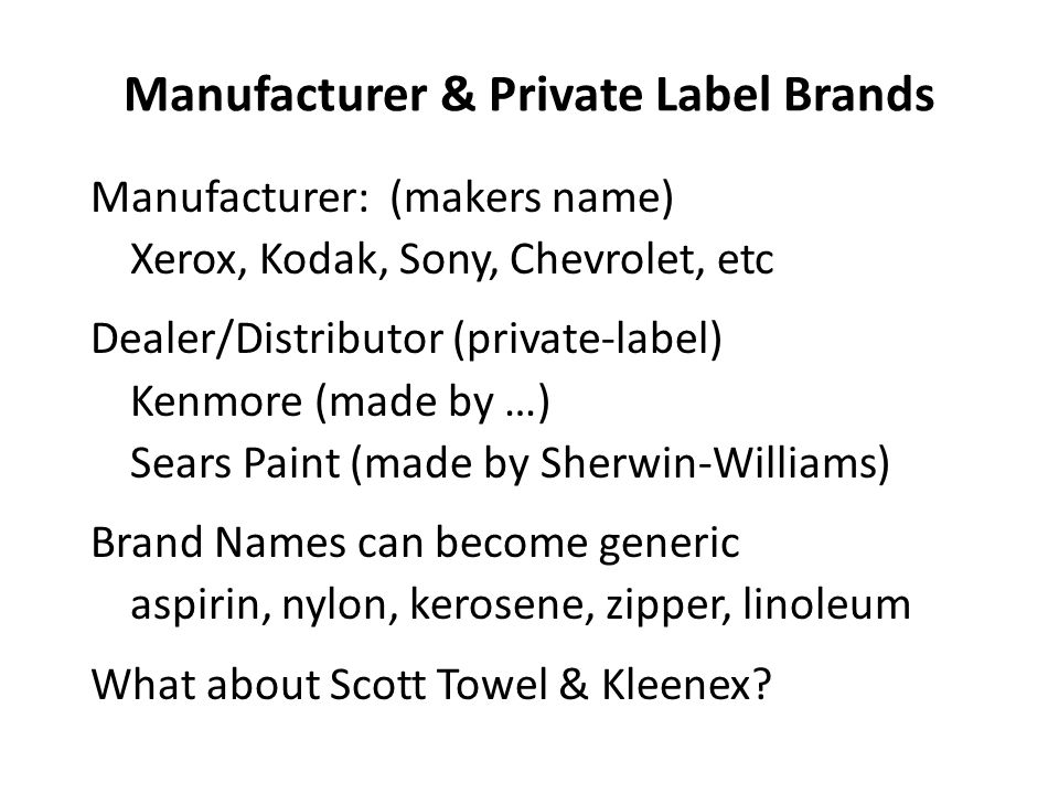 Manufacturer & Private Label Brands Manufacturer: (makers name) Xerox, Kodak, Sony, Chevrolet, etc Dealer/Distributor (private-label) Kenmore (made by …) Sears Paint (made by Sherwin-Williams) Brand Names can become generic aspirin, nylon, kerosene, zipper, linoleum What about Scott Towel & Kleenex?