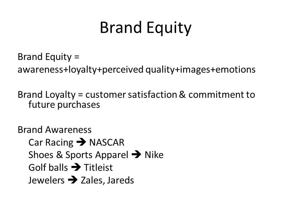 Brand Equity Brand Equity = awareness+loyalty+perceived quality+images+emotions Brand Loyalty = customer satisfaction & commitment to future purchases Brand Awareness Car Racing  NASCAR Shoes & Sports Apparel  Nike Golf balls  Titleist Jewelers  Zales, Jareds