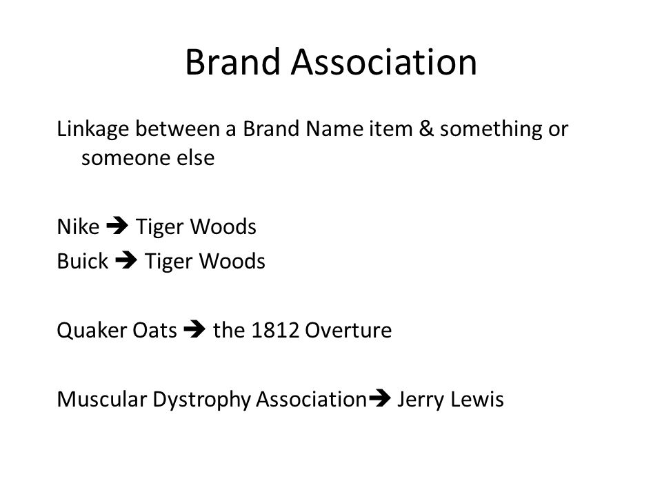 Brand Association Linkage between a Brand Name item & something or someone else Nike  Tiger Woods Buick  Tiger Woods Quaker Oats  the 1812 Overture Muscular Dystrophy Association  Jerry Lewis