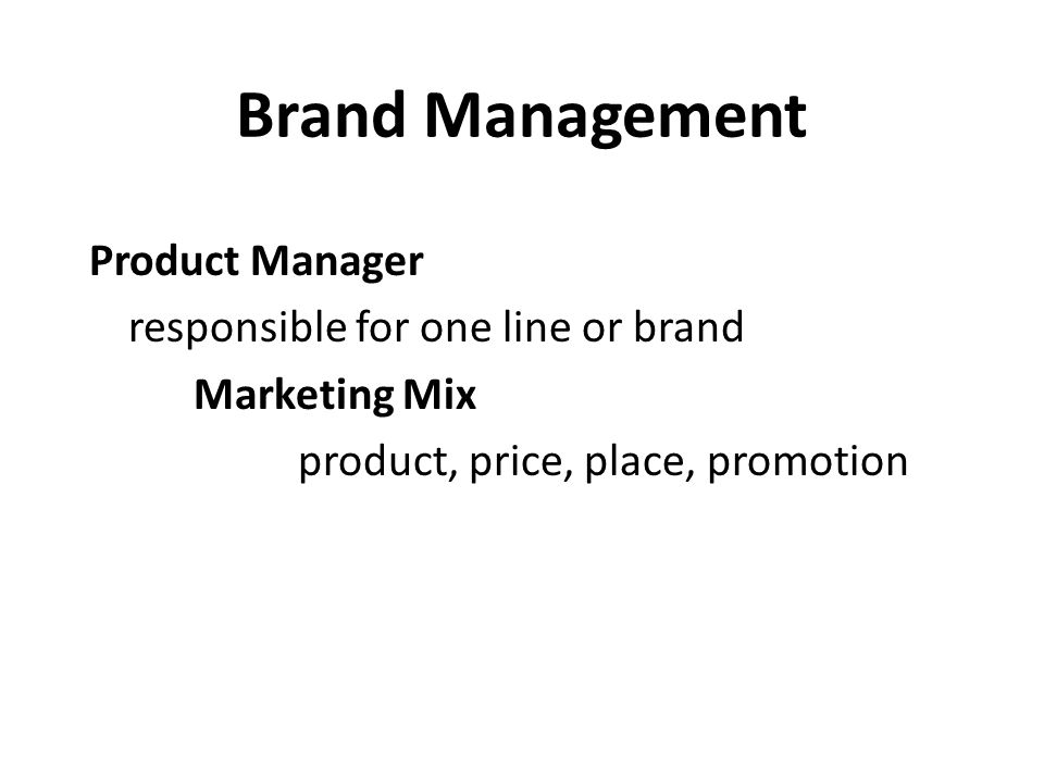 Brand Management Product Manager responsible for one line or brand Marketing Mix product, price, place, promotion
