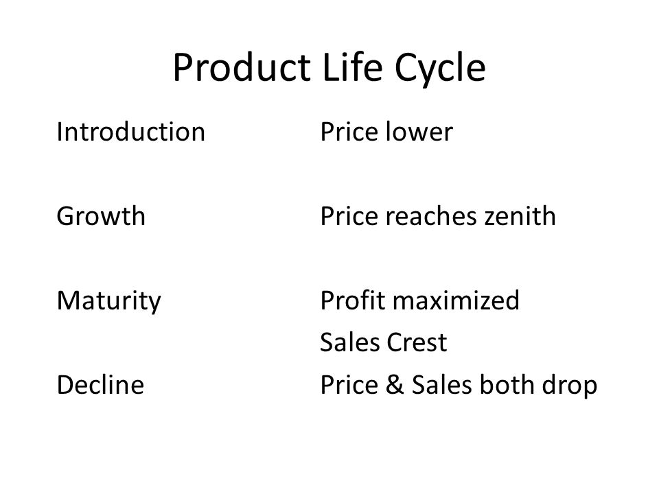 Product Life Cycle IntroductionPrice lower GrowthPrice reaches zenith MaturityProfit maximized Sales Crest DeclinePrice & Sales both drop