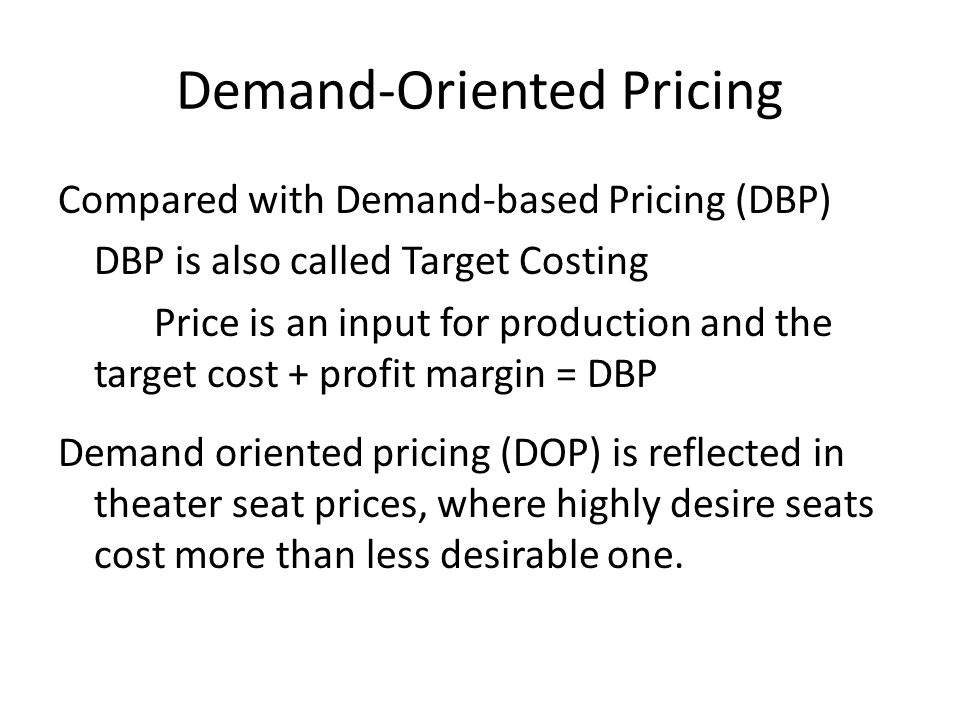 Demand-Oriented Pricing Compared with Demand-based Pricing (DBP) DBP is also called Target Costing Price is an input for production and the target cost + profit margin = DBP Demand oriented pricing (DOP) is reflected in theater seat prices, where highly desire seats cost more than less desirable one.