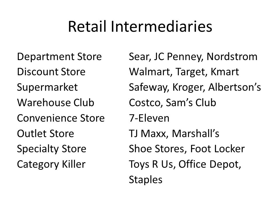Retail Intermediaries Department StoreSear, JC Penney, Nordstrom Discount StoreWalmart, Target, Kmart SupermarketSafeway, Kroger, Albertson's Warehouse ClubCostco, Sam's Club Convenience Store7-Eleven Outlet StoreTJ Maxx, Marshall's Specialty StoreShoe Stores, Foot Locker Category KillerToys R Us, Office Depot, Staples