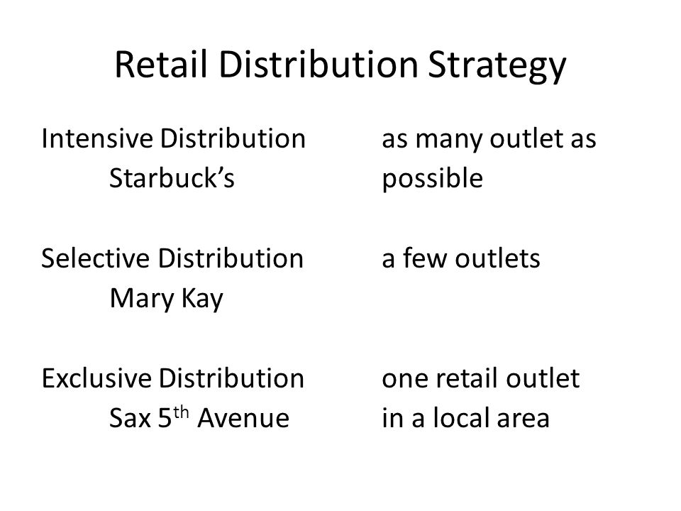 Retail Distribution Strategy Intensive Distributionas many outlet as Starbuck'spossible Selective Distributiona few outlets Mary Kay Exclusive Distributionone retail outlet Sax 5 th Avenuein a local area
