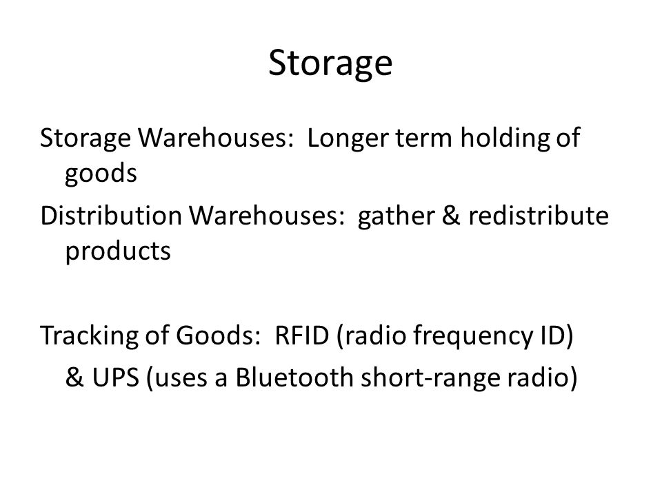 Storage Storage Warehouses: Longer term holding of goods Distribution Warehouses: gather & redistribute products Tracking of Goods: RFID (radio frequency ID) & UPS (uses a Bluetooth short-range radio)