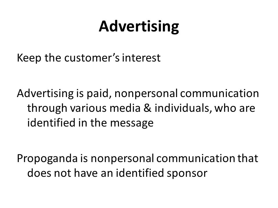 Advertising Keep the customer's interest Advertising is paid, nonpersonal communication through various media & individuals, who are identified in the message Propoganda is nonpersonal communication that does not have an identified sponsor