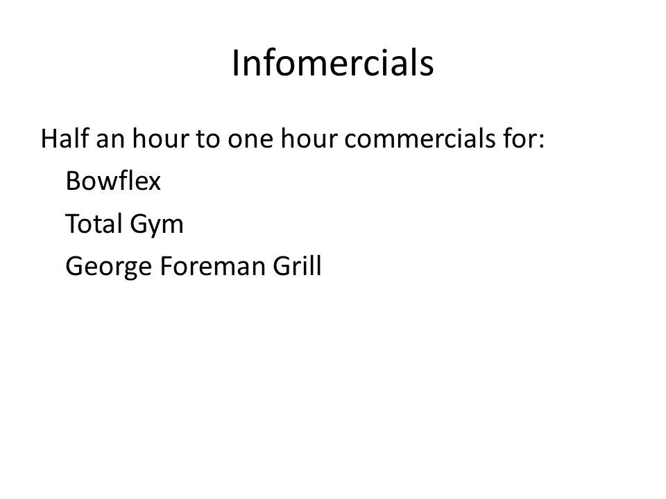 Infomercials Half an hour to one hour commercials for: Bowflex Total Gym George Foreman Grill