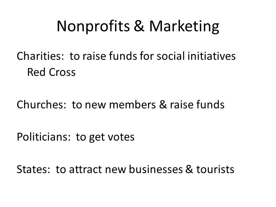 Nonprofits & Marketing Charities: to raise funds for social initiatives Red Cross Churches: to new members & raise funds Politicians: to get votes States: to attract new businesses & tourists